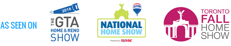 As Seen On: GTA Home&Reno Show, National Home show, Toronto Fall Home Show